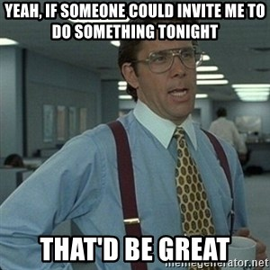 Yeah that'd be great... - yeah, if someone could invite me to do something tonight that'd be great