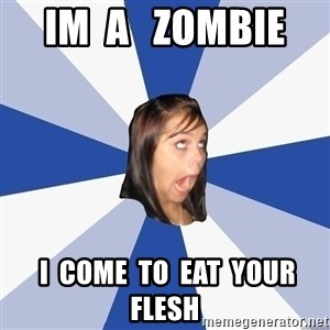 Annoying Facebook Girl - im  a   zombie    i  come  to  eat  your flesh