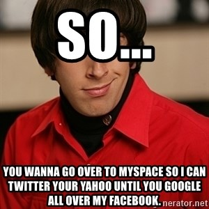 Howard Wolowitz - so... you wanna go over to MySpace so I can Twitter your Yahoo until you Google all over my Facebook.