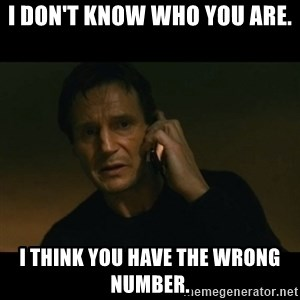 liam neeson taken - i don't know who you are.  i think you have the wrong number.