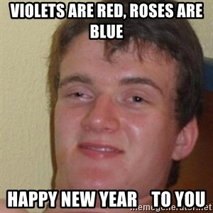 really high guy - violets are red, roses are blue happy new year    to you