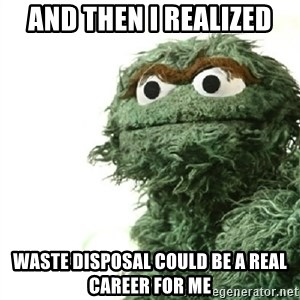 Sad Oscar - and then i realized waste disposal could be a real career for me