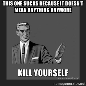 kill yourself guy - this one sucks because it doesn't mean anything anymore