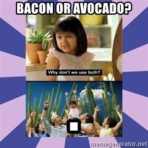 Why don't we use both girl - bacon or avocado? .