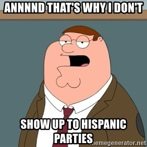 And we all let it happen - ANNNND THAT'S WHY I DON'T  SHOW UP TO HISPANIC PARTIES