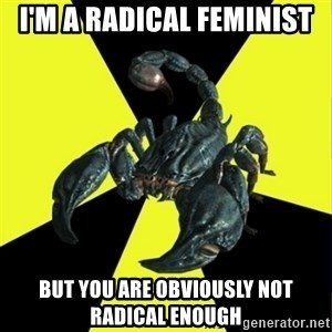 RadFeminist Scorpion - i'm a radical feminist but you are obviously not radical enough