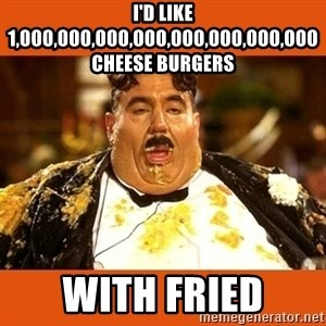 Fat Guy - I'D LIKE 1,000,000,000,000,000,000,000,000 CHEESE BURGERS WITH FRIED