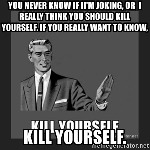 kill yourself guy - you never know if iI'm joking, or  I really think you should kill yourself. if you really want to know, kill yourself.