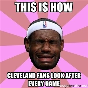 LeBron James - this is how  cleveland fans look after every game