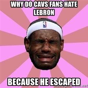 LeBron James - why do cavs fans hate lebron because he escaped