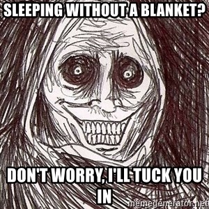 Horrifying House Guest - sleeping without a blanket? Don't worry, I'll tuck you in