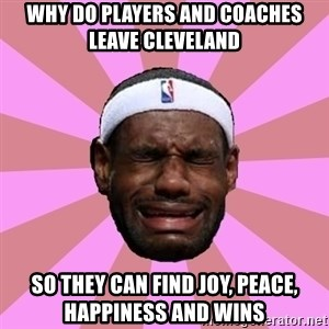 LeBron James - why do players and coaches leave CLEVELAND  so they can find joy, peace, happiness and wins