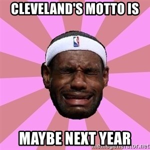LeBron James - cleveland's motto is  maybe next year