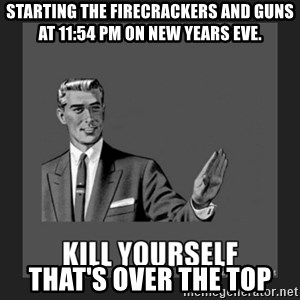 kill yourself guy - starting the firecrackers and guns at 11:54 pm on new years eve. that's over the top