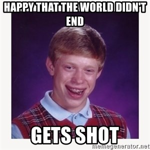 nerdy kid lolz - HAPPY THAT THE WORLD DIDN'T END GETS SHOT