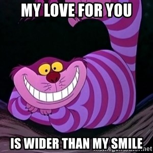 CHESHIRE CAT  - my love for you is wider than my smile