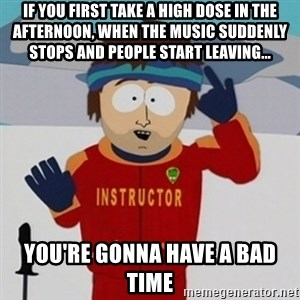 SouthPark Bad Time meme - if you first take a high dose in the afternoon, when the music suddenly stops and people start leaving... you're gonna have a bad time