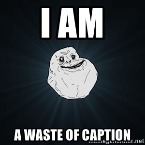 Forever Alone - i am a waste of caption