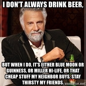 The Most Interesting Man In The World - i don't always drink beer, but when I do, it's either blue moon or GUINNESS, or miller hi-life, or that cheap stuff my neighbor buys. stay thirsty my friends.