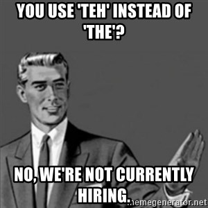 Correction Guy - YOU USE 'TEH' INSTEAD OF 'THE'? NO, WE'RE NOT CURRENTLY HIRING.