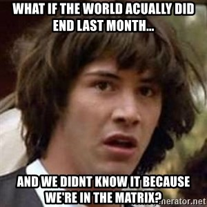 Conspiracy Keanu - what if the world acually did end last month... and we didnt know it because we're in the matrix?