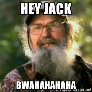 Duck Dynasty - Uncle Si  - Hey jack Bwahahahaha
