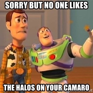 Consequences Toy Story - Sorry but no one likes The halos on your camaro