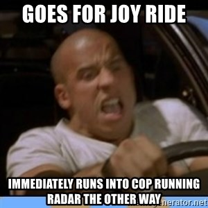 fast and furious - Goes for Joy Ride  IMMEDIATELY runs into cop running radar the other way