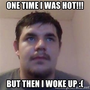 Ash the brit - ONE TIME I WAS HOT!!! BUT THEN I WOKE UP :(