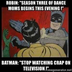"Batman Slappp - robin: ""season three of dance moms begins this evening !"" batman: ""stop watching crap on television !"""