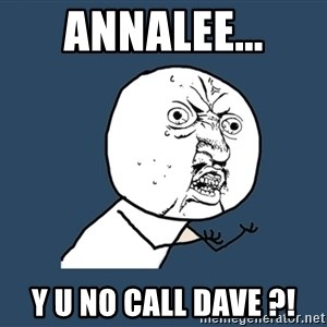 Y U No - annalee... y u no call dave ?!