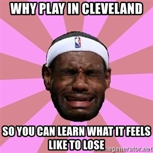 LeBron James - why play in cleveland so you can learn what it feels like to lose