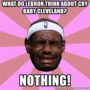LeBron James - what do lebron think about cry baby cleveland?     nothing!