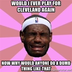 LeBron James - would i ever play for cleveland again   now why would anyone do a dumb thing like that