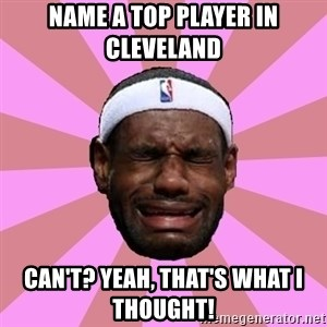 LeBron James - name a top player in cleveland can't? yeah, that's what i thought!