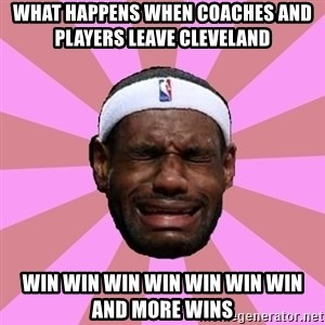 LeBron James - what happens when coaches and players leave cleveland     win win win win win win win and more wins