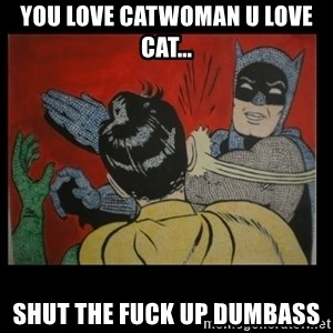Batman Slappp - YOU LOVE CATWOMAN U LOVE CAT... SHUT THE FUCK UP DUMBASS