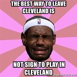 LeBron James - the best way to leave cleveland IS   not sign to play in cleveland