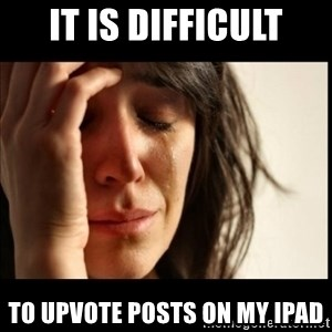 First World Problems - It is difficult to upvote posts on my ipad