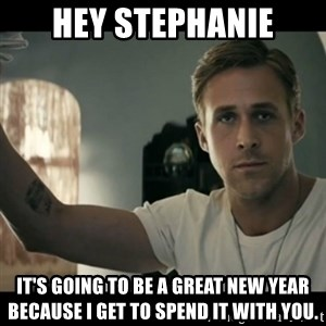 ryan gosling hey girl - HeY Stephanie it's going to be a great new year because I get to spend it with you.