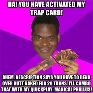 Cunning Black Strategist - ha! you have activated my trap card! ahem. description says you have to bend over butt naked for 20 turns. i'll combo that with my quickplay: magical phallus!