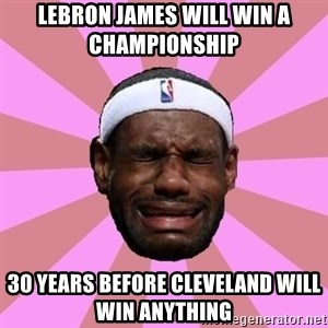 LeBron James - LEBRON JAMES WILL WIN A CHAMPIONSHIP   30 YEARS BEFORE CLEVELAND WILL WIN ANYTHING