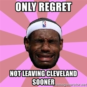 LeBron James - only REGRET  not leaving cleveland sooner