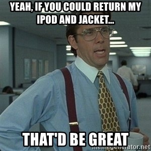 Yeah that'd be great... - Yeah, If you could return my iPod and jacket... That'd be gREAt