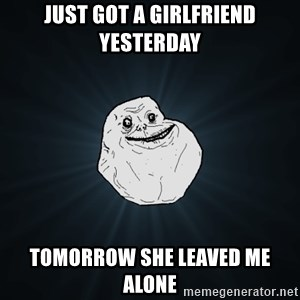 Forever Alone - JUST GOT A GIRLFRIEND YESTERDAY TOMORROW SHE LEAVED ME ALONE