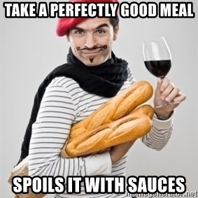frenchy - TAKE A PERFECTLY GOOD MEAL SPOILS IT WITH SAUCES