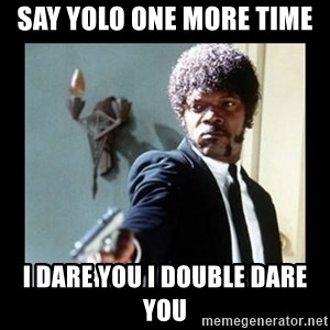 I dare you! I double dare you motherfucker! - say yolo one more time  i dare you i double dare you