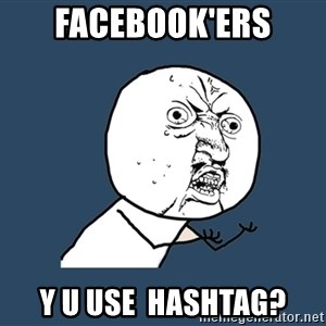 Y U No - FACEBOOK'ers Y U USE  HASHTAG?
