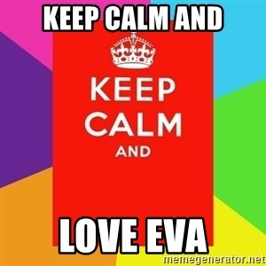 Keep calm and - KEEP CALM AND LOVE EVA