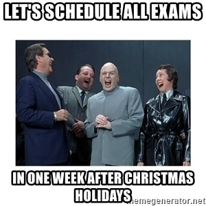 Dr. Evil Laughing - let's schedule all exams  in one week after christmas holidays